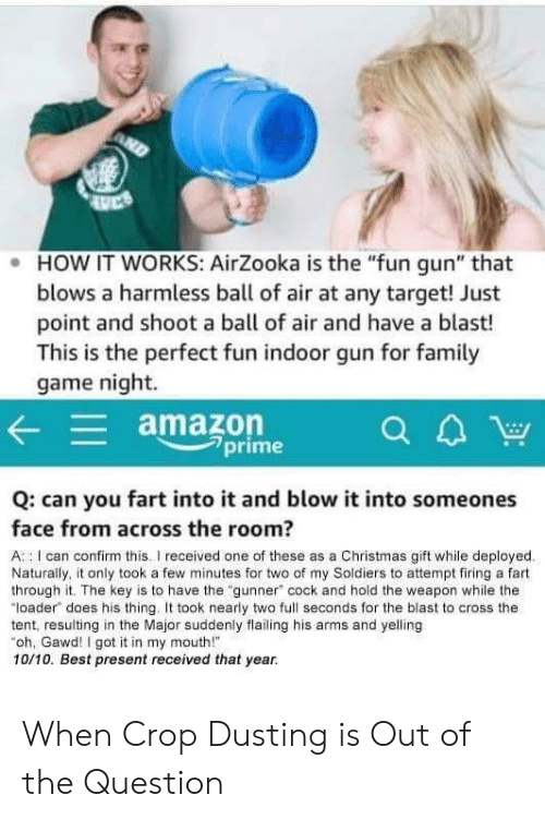"""Amazon, Christmas, and Soldiers: . HOW IT WORKS: AirZooka is the """"fun gun"""" that  blows a harmless ball of air at any target! Just  point and shoot a ball of air and have a blast!  This is the perfect fun indoor gun for famil  game night.  amazon  7prime  Q: can you fart into it and blow it into someones  face from across the room?  A : I can confirm this.I received one of these as a Christmas gift while deployed  Naturally, it only took a few minutes for two of my Soldiers to attempt firing a fart  through it. The key is to have the """"gunner"""" cock and hold the weapon while the  """"loader does his thing. took nearly two full seconds for the blast to cross the  tent, resulting in the Major suddenly flailing his arms and yelling  oh, Gawd! I got it in my mouth!  10/10. Best present received that year. When Crop Dusting is Out of the Question"""