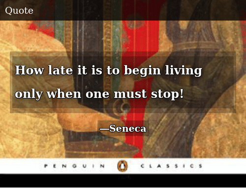 Living, How, and One: How late it is to begin living only when one must stop!