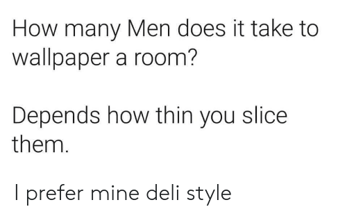 Wallpaper: How many Men does it take to  wallpaper a room?  Depends how thin you slice  them. I prefer mine deli style