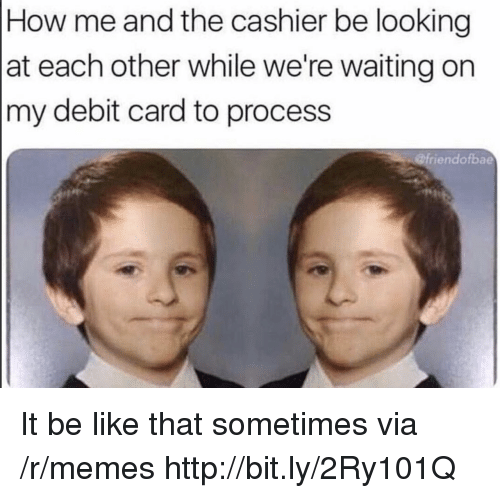 Be Like, Memes, and Http: How me and the cashier be looking  at each other while we're waiting on  my debit card to process  @friendofbae It be like that sometimes via /r/memes http://bit.ly/2Ry101Q