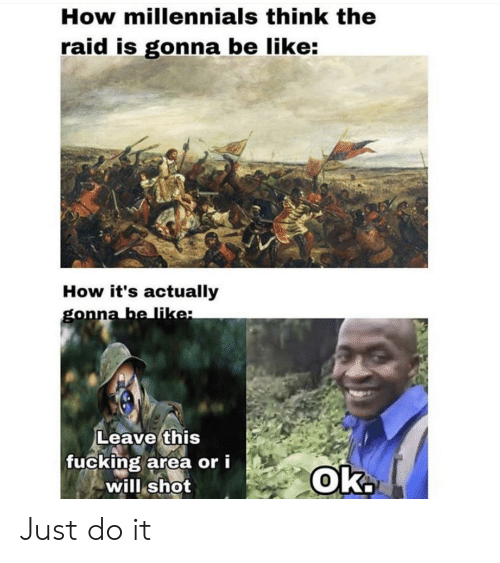 Be Like, Fucking, and Just Do It: How millennials think the  raid is gonna be like:  How it's actually  gonna be like:  Leave this  fucking area or i  will shot  Ok. Just do it