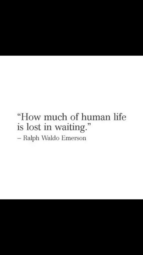 """Life, Lost, and Ralph Waldo Emerson: """"How much of human life  is lost in waiting.""""  Ralph Waldo Emerson"""