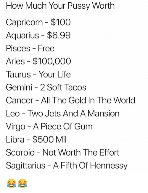 Anaconda, Hennessy, and Life: How Much Your Pussy Worth  Capricorn $100  Aquarius - $6.99  PisceS Free  Aries $100,000  Taurus - Your Life  Gemini -2 Soft Tacos  Cancer All The Gold In The World  Leo - Two Jets And A Mansion  Virgo - A Piece Of Gum  Libra $500 Mil  Scorpio Not Worth The Effort  Sagittarius - A Fifth Of Hennessy 😂😂