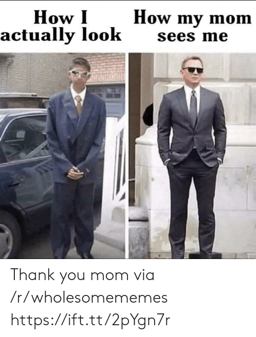 You Mom: How my mom  How I  actually look  sees me Thank you mom via /r/wholesomememes https://ift.tt/2pYgn7r