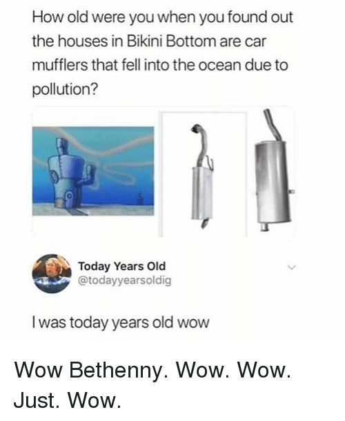 Wow, Bikini Bottom, and Bikini: How old were you when you found out  the houses in Bikini Bottom are car  mufflers that fell into the ocean due to  pollution?  Today Years Old  @todayyearsoldig  I was today years old wow Wow Bethenny. Wow. Wow. Just. Wow.
