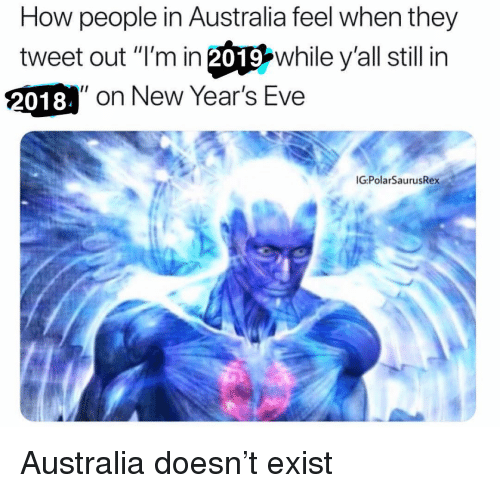 """Memes, Australia, and 🤖: How people in Australia feel when they  tweet out """"I'm in 20따while y'all still in  018  2018 on New Year's Eve  G:PolarSaurusRex Australia doesn't exist"""