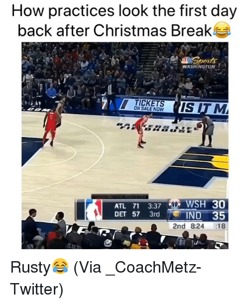 Basketball, Christmas, and Nba: How practices look the first day  back after Christmas Break  WASHINGTONA  -  TICKETS  ON SALE NOW  ATL 71 3:37 WSH 30  DET 57 3rd  IND 35  2nd 8:24 18 Rusty😂 (Via _CoachMetz-Twitter)