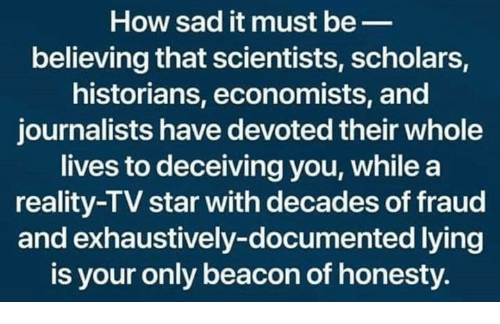 Star, Sad, and Honesty: How sad it must be_  believing that scientists, scholars,  historians, economists, and  journalists have devoted their whole  lives to deceiving you, whilea  reality-TV star with decades of fraud  and exhaustively-documented lying  is your only beacon of honesty