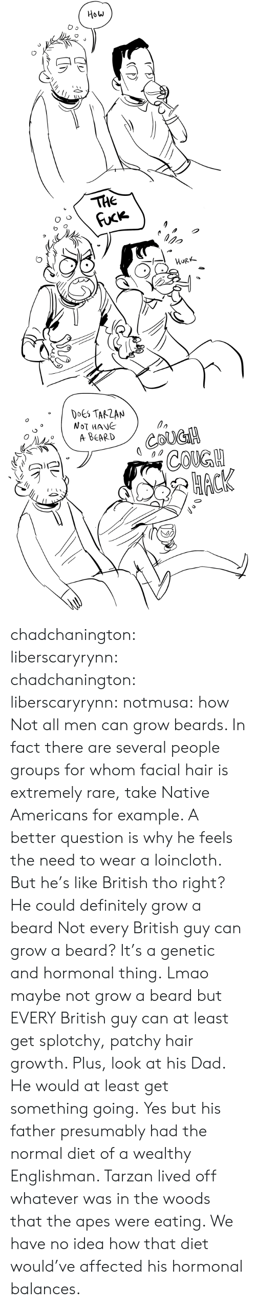 A Beard: How  THE  Fuck  орo  HURK  DOES TARZAN  NOT MANE  A ВЕARD  COUGH  СOKGH  НАСК chadchanington:  liberscaryrynn:  chadchanington:  liberscaryrynn:  notmusa:  how  Not all men can grow beards. In fact there are several people groups for whom facial hair is extremely rare, take Native Americans for example. A better question is why he feels the need to wear a loincloth.  But he's like British tho right? He could definitely grow a beard  Not every British guy can grow a beard? It's a genetic and hormonal thing.  Lmao maybe not grow a beard but EVERY British guy can at least get splotchy, patchy hair growth. Plus, look at his Dad. He would at least get something going.  Yes but his father presumably had the normal diet of a wealthy Englishman. Tarzan lived off whatever was in the woods that the apes were eating. We have no idea how that diet would've affected his hormonal balances.