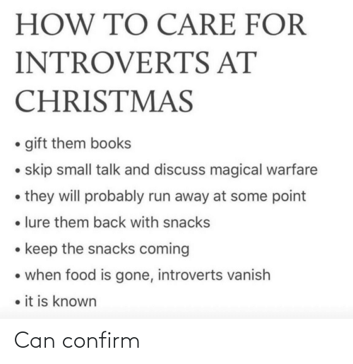 gone: HOW TO CARE FOR  INTROVERTS AT  CHRISTMAS  • gift them books  • skip small talk and discuss magical warfare  • they will probably run away at some point  • lure them back with snacks  • keep the snacks coming  • when food is gone, introverts vanish  • it is known Can confirm