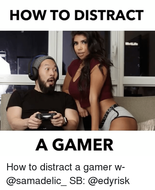 Distracte: HOW TO DISTRACT  MetLife  A GAMER How to distract a gamer w- @samadelic_ SB: @edyrisk