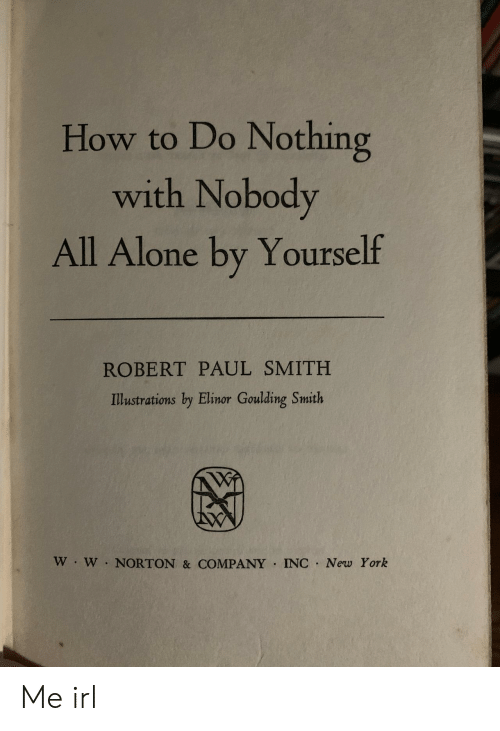 Being Alone, New York, and How To: How to Do Nothing  with Nobody  All Alone by Yourself  ROBERT PAUL SMITH  Illustrations by Elinor Goulding Smith  W W NORTON & COMPANY INC New York Me irl