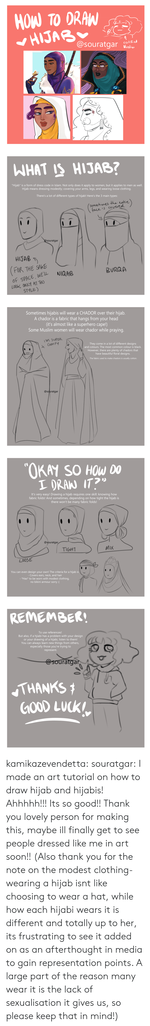 "Its Almost: HOW TO DRAW  HIJAB  @souratgar  certified  Muslim   WHAT IS HIJAB?  ""Hijab"" is a form of dress code in Islam. Not only does it apply to women, but it applies to men as well.  Hijab means dressing modestly; covering your arms, legs, and wearing loose clothing.  There's a lot of different types of hijab! Here's the 3 main types:  (somehimes the entire)  face is covereel  @Souratgar  HIJAB  FOR THE SAKE  OF SPACE, WEL  LOOK ONLY AT THO  STYLE)  NIQAB  BURQA   Sometimes hijabis will wear a CHADOR over their hijab.  A chador is a fabric that hangs from your head  (it's almost like a superhero cape!)  Some Muslim women will wear chador while praying.  M SUPER  They come in a lot of different designs  and colours. The most common colour is black.  Com FY  However, there are plenty of chadors that  have beautiful floral designs.  The fabric used to make chadors is usually cotton.  @souratgar   ""OKAY SO HOW DO  I DRAN IT?  It's very easy! Drawing a hijab requi res one skill: knowing how  fabric folds! And sometimes, depending on how tight the hijab is  there won't be many fabric folds!  @souratgar  MIX  TIGHT  LOOSE  You can even design your own! The criteria for a hijab is  - Covers ears, neck, and hair  - *Has* to be worn with modest clothing,  no bikini armour sorry :(   REMEMBER!  To use references!  But also, if a hijiabi has a problem with your design  or your drawing of a hijabi, listen to them!  You can always learn new things from others,  especially those you're trying to  represent.  @souratgar  THANKS  GOOD LUCK kamikazevendetta:  souratgar: I made an art tutorial on how to draw hijab and hijabis! Ahhhhh!!! Its so good!! Thank you lovely person for making this, maybe ill finally get to see people dressed like me in art soon!!   (Also thank you for the note on the modest clothing- wearing a hijab isnt like choosing to wear a hat, while how each hijabi wears it is different and totally up to her, its frustrating to see it added on as an afterthought in media to gain representation points. A large part of the reason many wear it is the lack of sexualisation it gives us, so please keep that in mind!)"