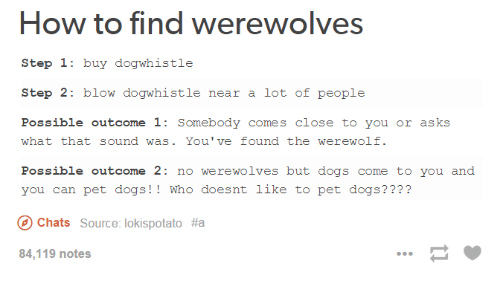 dog whistle: How to find werewolves  Step 1  buy dog whistle  Step 2  blow dogwhistle near a lot of people  Possible outcome 1: Somebody comes close to you or asks  what that sound was. You've found the werewolf.  Possible outcome 2  no werewolves but dogs come to you and  you can pet dogs  Who doesnt like to pet dogs?  Chats Source: lokispotato #a  84,119 notes