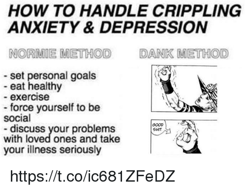 Dank, Goals, and Shit: HOW TO HANDLE CRIPPLING  ANXIETY & DEPRESSION  NORMIE METHOD  DANK METHOD  set personal goals  eat healthy  - exercise  force yourself to be  social  GOOD  SHIT  discuss your problems  with loved ones and take  your illness seriously https://t.co/ic681ZFeDZ