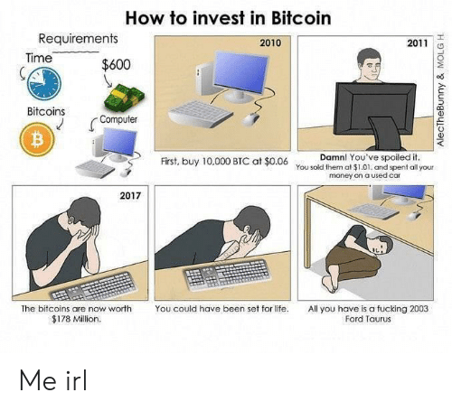 Taurus: How to invest in Bitcoin  Requirements  2010  2011  Time  $600  Bitcoins  Computer  Damn! You've spoiled it.  First, buy 10,000 BTC at $0.06 You sold them at $1.01. and spent all your  money on a used car  2017  The bitcoins are now worth  You could have been set for life.  All you have is a fucking 2003  Ford Taurus  $178 Million.  AlecTheBunny & MOLG H Me irl
