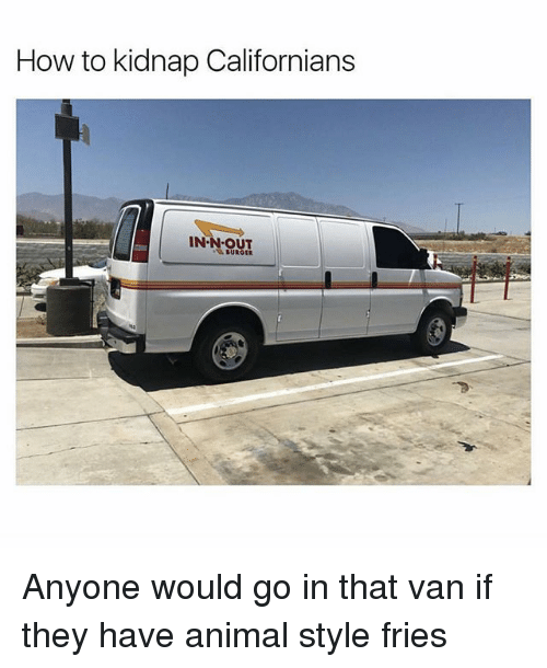 Vanning: How to kidnap Californians  IN N OUT  BURGER Anyone would go in that van if they have animal style fries