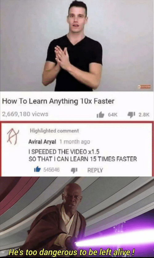 Alive, How To, and Video: How To Learn Anything 10x Faster  2,669,180 vicws  64K  2.8K  RY  Highlighted comment  Aviral Aryal 1 month ago  I SPEEDED THE VIDEO x1.5  SO THAT I CAN LEARN 15 TIMES FASTER  545646  REPLY  He's too dangerous to be left alive!  40