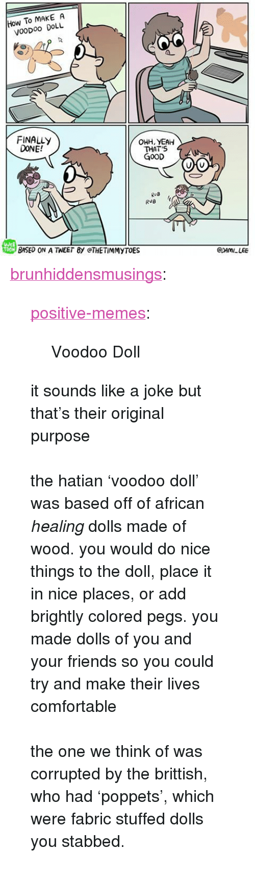 "Comfortable, Friends, and Memes: How To MAKE A  VooDoo DOLL  FINALLY  DONE!  OHH, YEAH  THAT'S  G0OD  RuB  戀BASED ON A TEE「BY @THE TİMMYTOE  WEB  CDAMILEE <p><a href=""https://brunhiddensmusings.tumblr.com/post/161667691330/positive-memes-voodoo-doll-it-sounds-like-a-joke"" class=""tumblr_blog"">brunhiddensmusings</a>:</p><blockquote> <p><a href=""https://positive-memes.tumblr.com/post/161665755470/voodoo-doll"" class=""tumblr_blog"">positive-memes</a>:</p> <blockquote><p>Voodoo Doll</p></blockquote> <p>it sounds like a joke but that's their original purpose<br/><br/>the hatian 'voodoo doll' was based off of african <i>healing </i>dolls made of wood. you would do nice things to the doll, place it in nice places, or add brightly colored pegs. you made dolls of you and your friends so you could try and make their lives comfortable<br/><br/>the one we think of was corrupted by the brittish, who had 'poppets', which were fabric stuffed dolls you stabbed. <br/></p> </blockquote>"