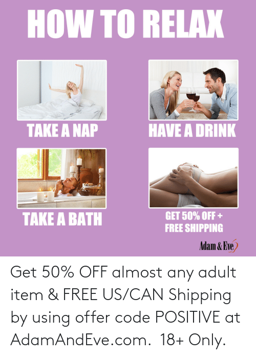 Item: HOW TO RELAX  HAVE A DRINK  TAKE A NAP  TAKE A BATH  GET 50% OFF +  FREE SHIPPING  Adam & Eve,    Get 50% OFF almost any adult item & FREE US/CAN Shipping by using offer code POSITIVE at AdamAndEve.com. 18+ Only.