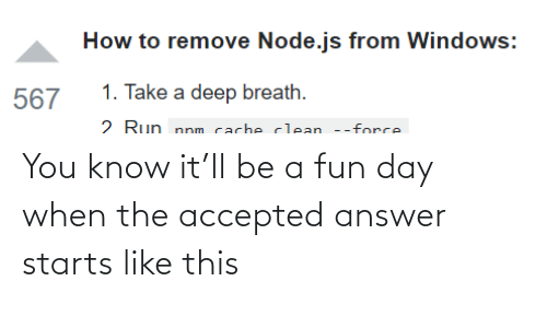 Run: How to remove Node.js from Windows:  1. Take a deep breath.  567  2 Run nnm cacheclean --force You know it'll be a fun day when the accepted answer starts like this
