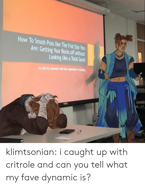 Smashing: How To Smash Puss like The Frat Star You  Are: Getting Your Rocks off without  Looking like a Total Geed  As told by someone who has experience in ficing klimtsonian:  i caught up with critrole and can you tell what my fave dynamic is?