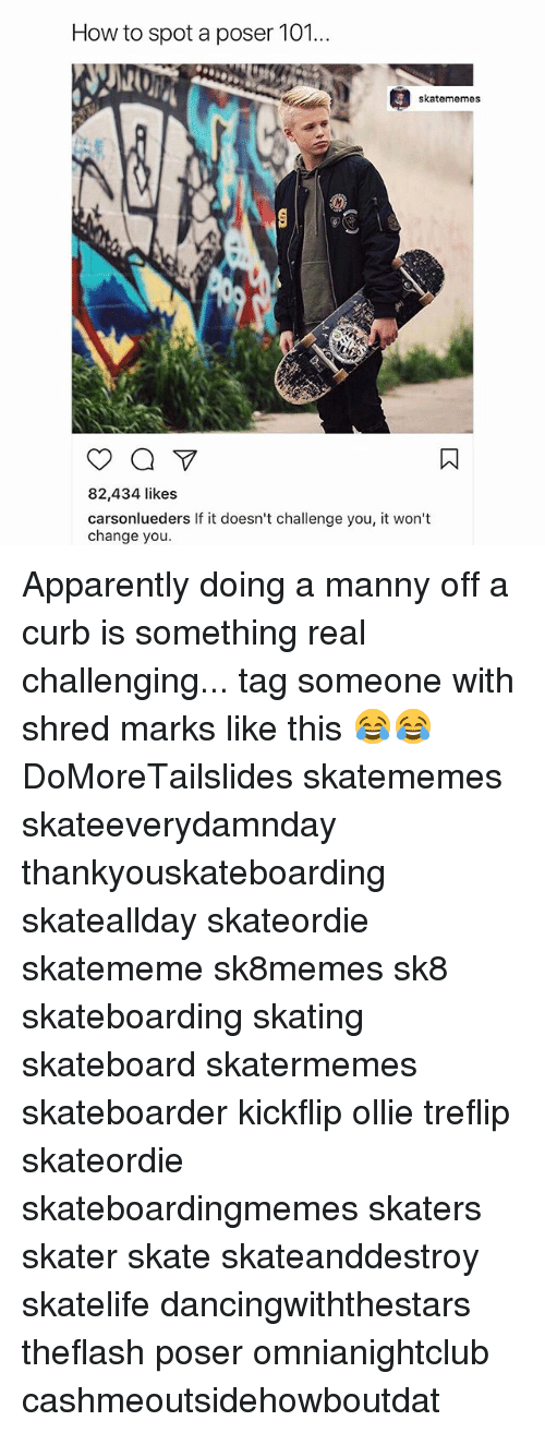 shredding: How to spot a poser 101...  skatememes  82,434 likes  carsonlueders If it doesn't challenge you, it won't  change you. Apparently doing a manny off a curb is something real challenging... tag someone with shred marks like this 😂😂 DoMoreTailslides skatememes skateeverydamnday thankyouskateboarding skateallday skateordie skatememe sk8memes sk8 skateboarding skating skateboard skatermemes skateboarder kickflip ollie treflip skateordie skateboardingmemes skaters skater skate skateanddestroy skatelife dancingwiththestars theflash poser omnianightclub cashmeoutsidehowboutdat