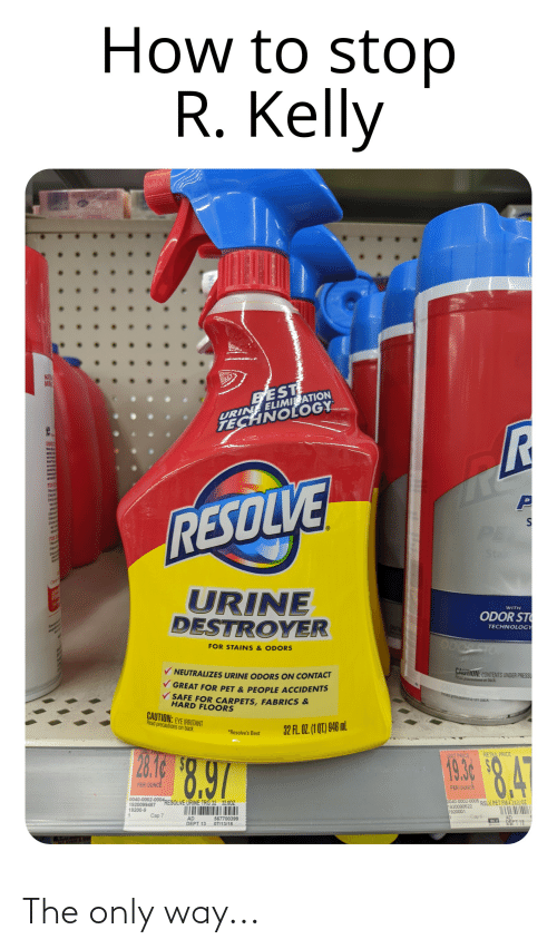 """R. Kelly: How to stop  R. Kelly  NAT  MR  URIN ELIMI ATION  TECHNOLOY  BEST  DIREC  FOR S  RESOLVE  FOR  PE  The  Sta  Chekn  AD  FORM  URINE  DESTROYER  WITH  ODOR ST  TECHNOLOGY  FOR STAINS & ODORS  NEUTRALIZES URINE ODORS ON CONTACT  CAUTION: CONTENTS UNDER PRESSU  Read procautions on back  V GREAT FOR PET & PEOPLE ACCIDENTS  CAUITION  SAFE FOR CARPETS, FABRICS &  HARD FLOORS  heau pruauuIUnS U  UGUA.  CAUTION: EYE IRRITANT  Read precautions on back.  32 FL. OZ. (1 QT) 946 mL  *Resolve's Best  28.16  8.97  18.18.4  UNIT PRICE  RETAIL PRICE  19.3¢  PER OUNCE  PER OUNCE  0040-0002-0004,  1920099487  19200-9  """"RESOLVE URINE TRG 32  32.00Z  b040 0002 0005  1920090522  1920001  RSLV PET FM42X22OZ  Cap 7  AD  DEPT 13  567700399  07/13/18  Cap 8  AD  REPT 12  BLU The only way..."""