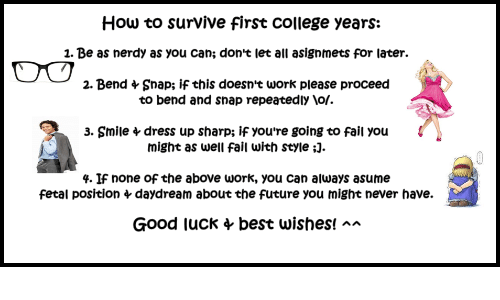 College, Fail, and Future: How to survive first college years:  1. Be as nerdy as you can; don't let all asignmets for later.  2. Bend + Snap; if this doesnt work please proceed  to bend and snap repeatedly \of.  3. Smile  dress up sharp; if you're going to fail you  might as well fail with style ;  4. If none of the above work, you can always asume  fetal position 4 daydream about the future you might never have.  Good luck 4 best wishes! a