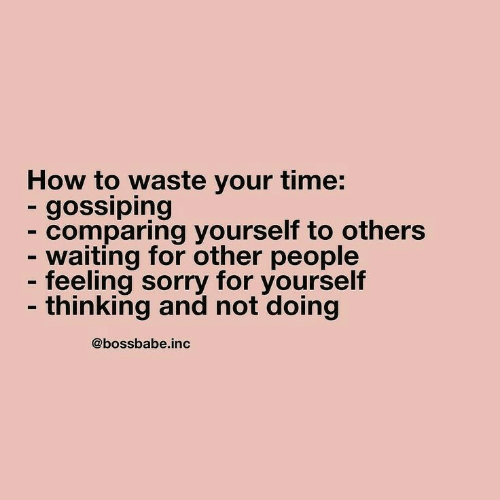 Sorry, How To, and Time: How to waste your time:  - gossiping  - comparing yourself to others  - waiting for other people  - feeling sorry for yourself  - thinking and not doing  @bossbabe.inc