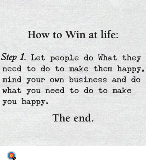 Life, Business, and Happy: How to Win at life:  Step 1. Let people do What they  need to do to make them happy,  mind your own business and do  what you need to do to make  you happy  The end. 🎯