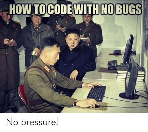 Pressure, How, and  No: HOW TOCODE WITH NOBUGS  TomerA No pressure!