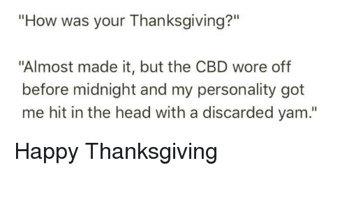 """Head, Thanksgiving, and Happy: """"How was your Thanksgiving?""""  """"Almost made it, but the CBD wore off  before midnight and my personality got  me hit in the head with a discarded yam."""""""