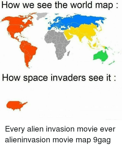 9gag, Memes, and Alien: How we see the world map  How space invaders see it Every alien invasion movie ever alieninvasion movie map 9gag
