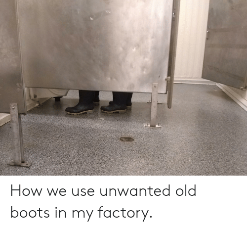Boots, Old, and How: How we use unwanted old boots in my factory.
