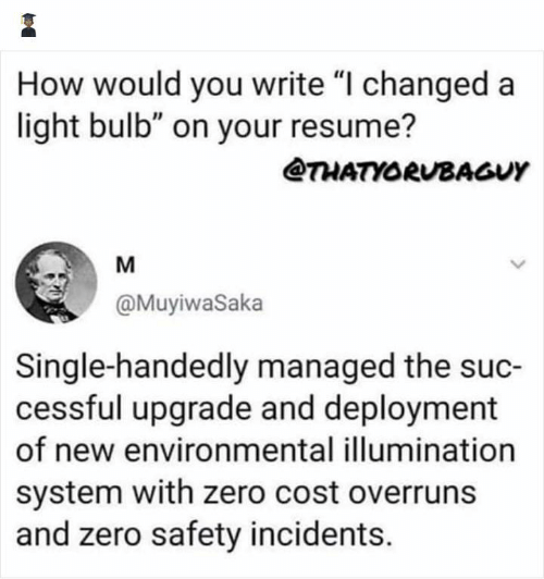 """Resume: How would you write """"I changed a  light bulb"""" on your resume?  @THATYORUBAGUY  M  @MuyiwaSaka  Single-handedly managed the suc-  cessful upgrade and deployment  of new environmental illumination  system with zero cost overruns  and zero safety incidents."""