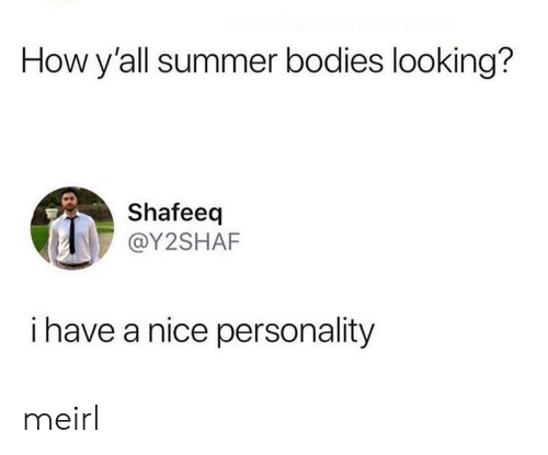 Bodies : How y'all summer bodies looking?  Shafeeq  @Y2SHAF  i have a nice personality meirl
