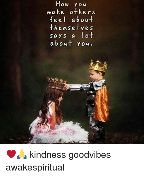 Memes, Goodvibes, and Kindness: How You  make others  feel about  themsel ves  says a ot  about you. ❤🙏 kindness goodvibes awakespiritual