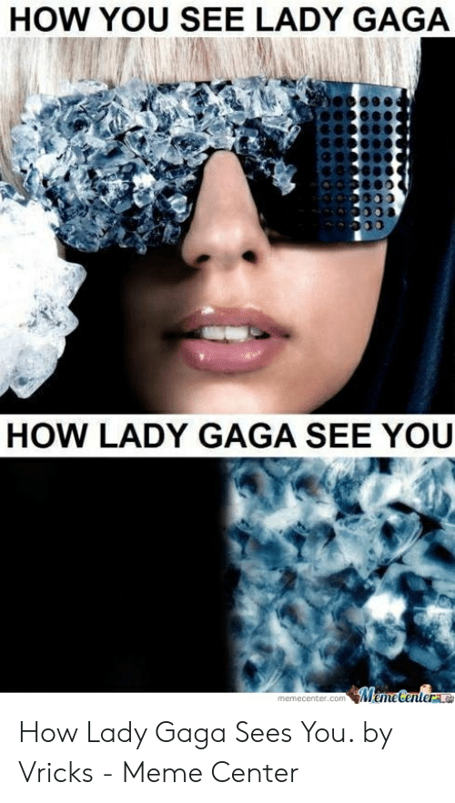 Vricks: HOW YOU SEE LADY GAGA  HOW LADY GAGA SEE YOU  memecenter.com How Lady Gaga Sees You. by Vricks - Meme Center
