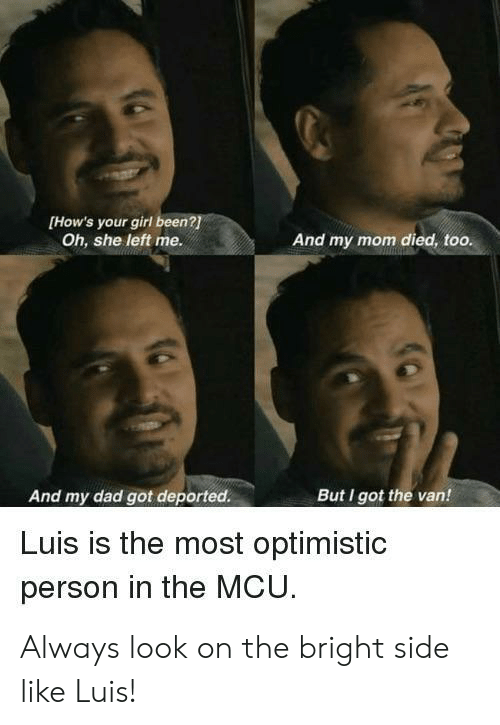 bright: [How's your girl been?  Oh, she left me.  And my mom died, too.  And my dad got deported.  But I got the van!  Luis is the most optimistic  person in the MCU Always look on the bright side like Luis!