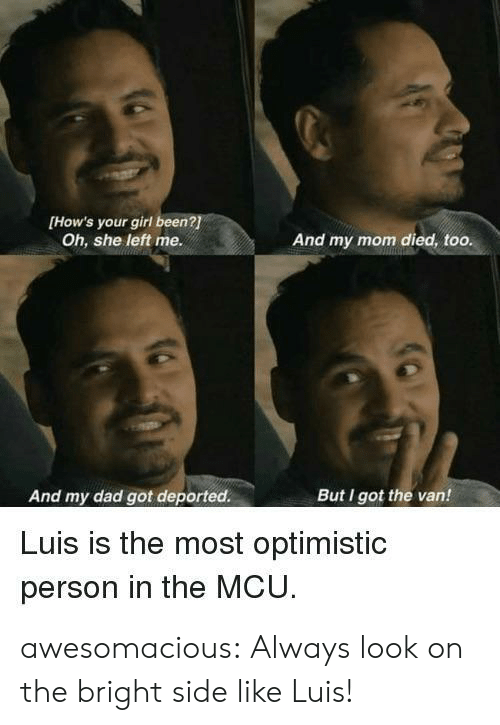 bright: [How's your girl been?  Oh, she left me.  And my mom died, too.  And my dad got deported.  But I got the van!  Luis is the most optimistic  person in the MCU awesomacious:  Always look on the bright side like Luis!