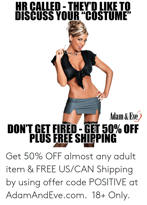"""Item: HR CALLED-THEYD LIKE TO  DISCUSS YOUR""""COSTUME""""  Adam&Eve  DON'T GET FIRED-GET 50% OFF  PLUS FREE SHIPPING    Get 50% OFF almost any adult item & FREE US/CAN Shipping by using offer code POSITIVE at AdamAndEve.com. 18+ Only."""