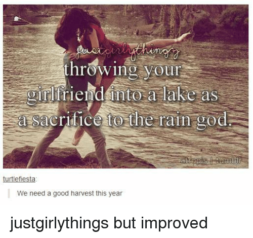 God, Good, and Rain: hrowing your  girlfriend into a lake as  a sacrifice to the rain god  turtlefiesta  We need a good harvest this year justgirlythings but improved