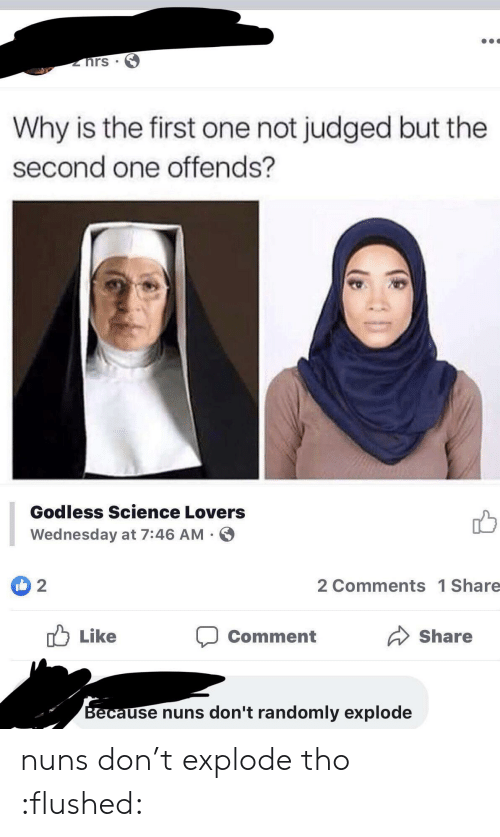 Science, Wednesday, and One: hrs  Why is the first one not judged but the  second one offends?  Godless Science Lovers  Wednesday at 7:46 AM  2  2 Comments 1 Share  Like  Share  Comment  Because nuns don't randomly explode nuns don't explode tho :flushed: