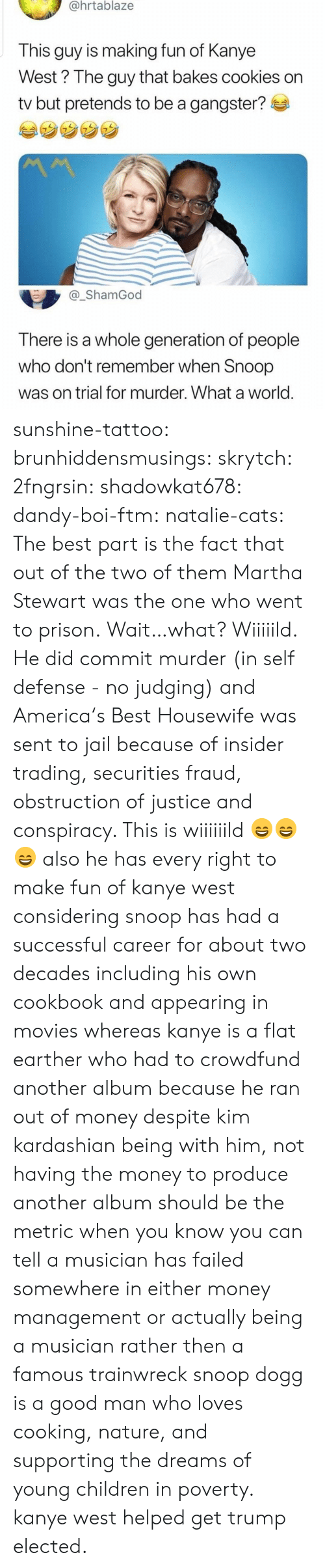 Commit: @hrtablaze  This guy is making fun of Kanye  West? The guy that bakes cookies on  tv but pretends to be a gangster?  _ShamGod  There is a whole generation of people  who don't remember when Snoop  was on trial for murder. What a world sunshine-tattoo: brunhiddensmusings:  skrytch:  2fngrsin:  shadowkat678:  dandy-boi-ftm:   natalie-cats:   The best part is the fact that out of the two of them Martha Stewart was the one who went to prison.   Wait…what?   Wiiiiild. He did commit murder (in self defense - no judging) and America's Best Housewife was sent to jail because of insider trading, securities fraud, obstruction of justice and conspiracy. This is wiiiiiild 😄😄😄    also he has every right to make fun of kanye west considering snoop has had a successful career for about two decades including his own cookbook and appearing in movies whereas kanye is a flat earther who had to crowdfund another album because he ran out of money despite kim kardashian being with him, not having the money to produce another album should be the metric when you know you can tell a musician has failed somewhere in either money management or actually being a musician rather then a famous trainwreck   snoop dogg is a good man who loves cooking, nature, and supporting the dreams of young children in poverty. kanye west helped get trump elected.
