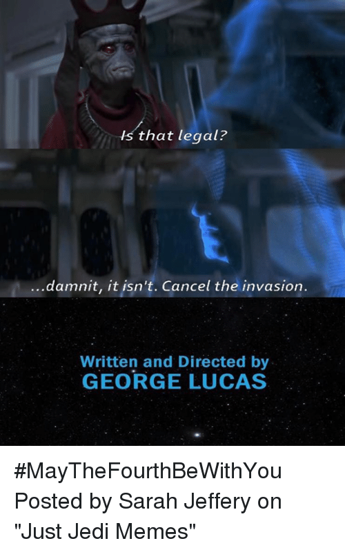 "Jedi, Memes, and Star Wars: -hs that legal?  damnit, it isn't. Cancel the invasion  Written and Directed by  GEORGE LUCAS #MayTheFourthBeWithYou  Posted by Sarah Jeffery‎ on ""Just Jedi Memes"""