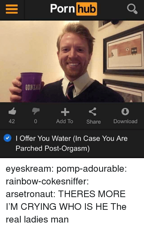 Crying, Tumblr, and Blog: hub  0o  ON2  42  Add To Share Download  I Offer You Water (In Case You Are  Parched Post-Orgasm) eyeskream: pomp-adourable:  rainbow-cokesniffer:  arsetronaut:  THERES MORE      I'M CRYING WHO IS HE   The real ladies man