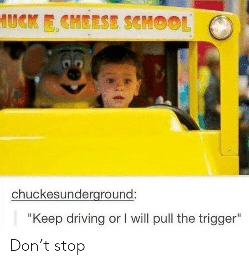 """T Stop: HUCK E CHEESE SCMOOL  chuckesunderground:  """"Keep driving or I will pull the trigger"""" Don't stop"""