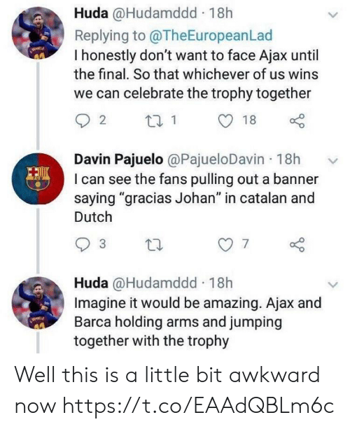 """trophy: Huda @Hudamddd 18h  Replying to @TheEuropeanLad  I honestly don't want to face Ajax until  the final. So that whichever of us wins  we can celebrate the trophy together  Davin Pajuelo @PajueloDavin 18h  I can see the fans pulling out a banner  saying """"gracias Johan"""" in catalan and  Dutch  7  Huda @Hudamddd 18h  Imagine it would be amazing. Ajax and  Barca holding arms and jumping  together with the trophy Well this is a little bit awkward now https://t.co/EAAdQBLm6c"""