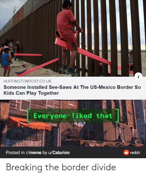 reddit: HUFFINGTONPOST.CO.UK  Someone Installed See-Saws At The US-Mexico Border So  Kids Can Play Together  Everyone liked that  Posted in r/meme by u/Caturion  reddit Breaking the border divide